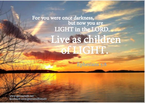 Live as children of light. Ephesians 5:8